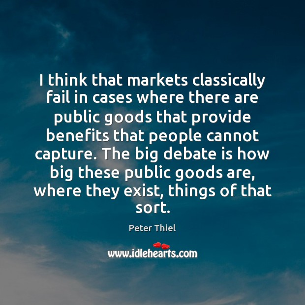I think that markets classically fail in cases where there are public Peter Thiel Picture Quote