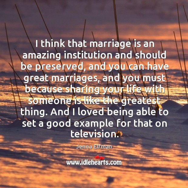 I think that marriage is an amazing institution and should be preserved, and you can Jenna Elfman Picture Quote