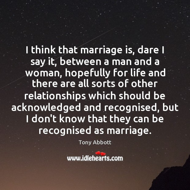 I think that marriage is, dare I say it, between a man Tony Abbott Picture Quote