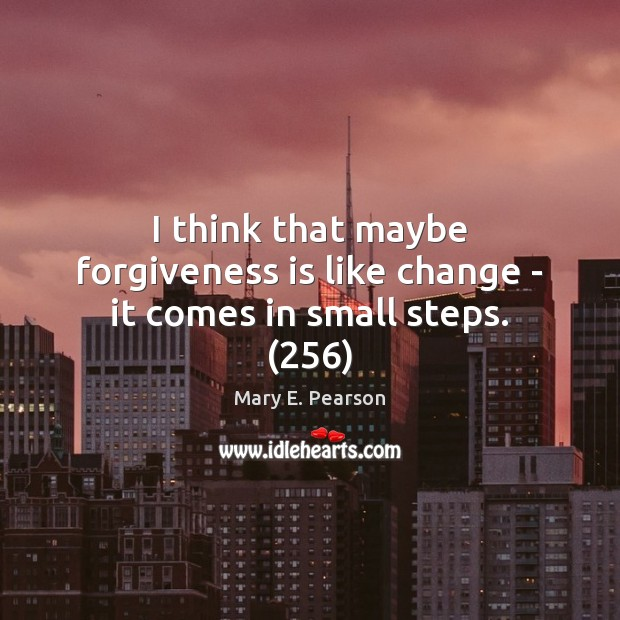 I think that maybe forgiveness is like change – it comes in small steps. (256) Image