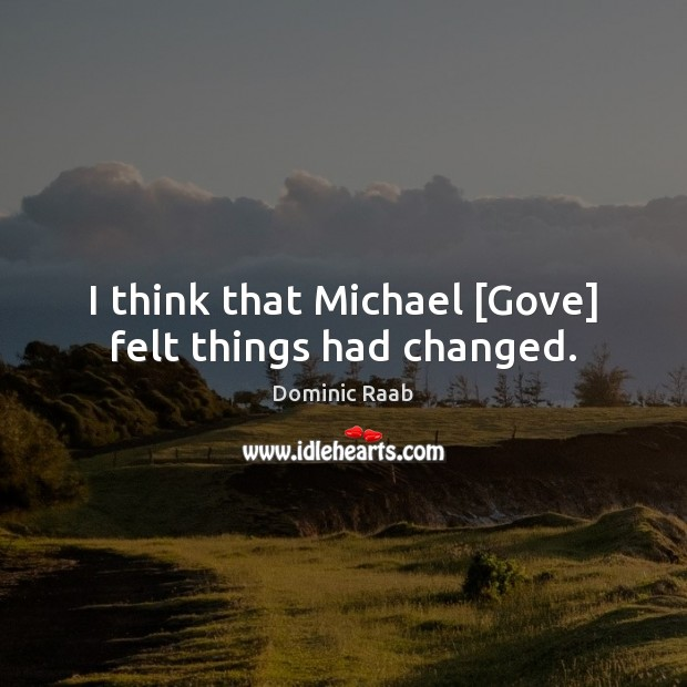I think that Michael [Gove] felt things had changed. Image