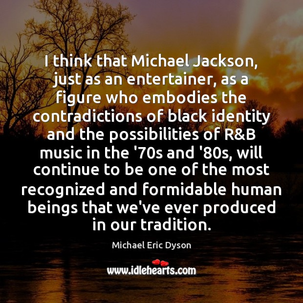 Image, I think that Michael Jackson, just as an entertainer, as a figure