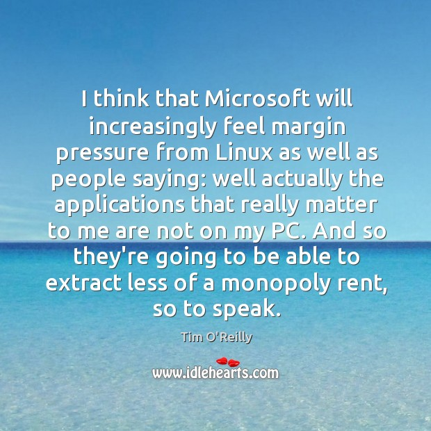 I think that Microsoft will increasingly feel margin pressure from Linux as Image