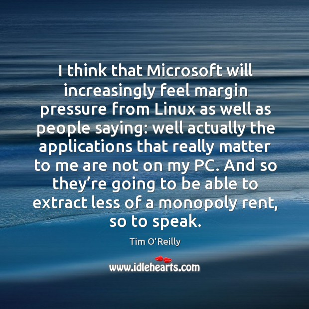 Image, I think that microsoft will increasingly feel margin pressure from linux as well as people saying: