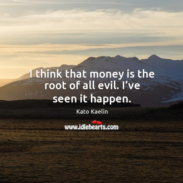 I think that money is the root of all evil. I've seen it happen. Kato Kaelin Picture Quote
