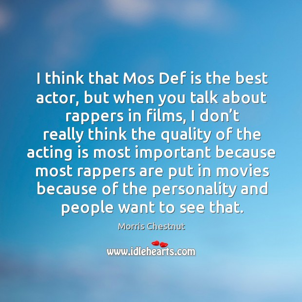 I think that mos def is the best actor, but when you talk about rappers in films Morris Chestnut Picture Quote
