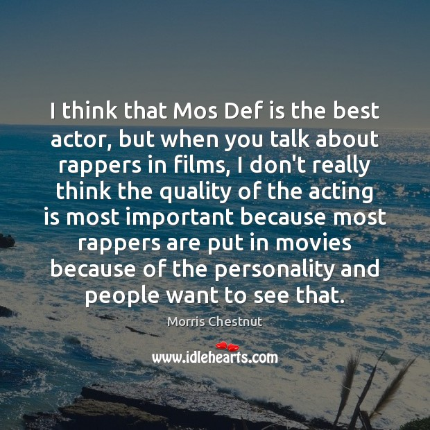 I think that Mos Def is the best actor, but when you Morris Chestnut Picture Quote
