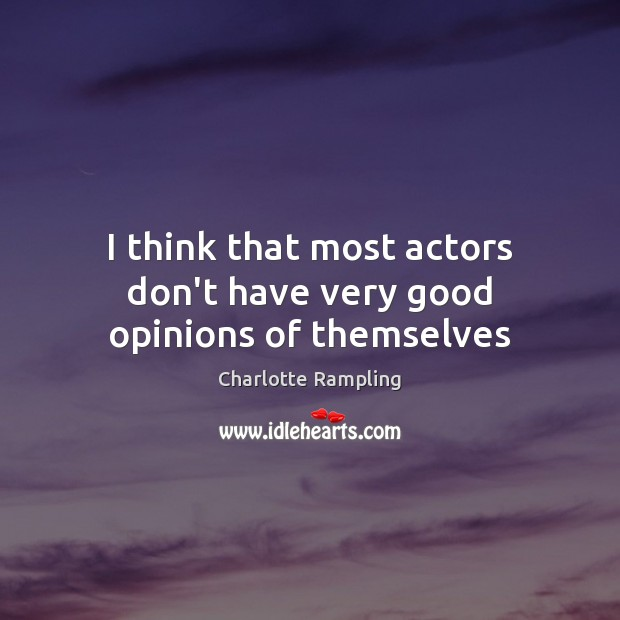 I think that most actors don't have very good opinions of themselves Image