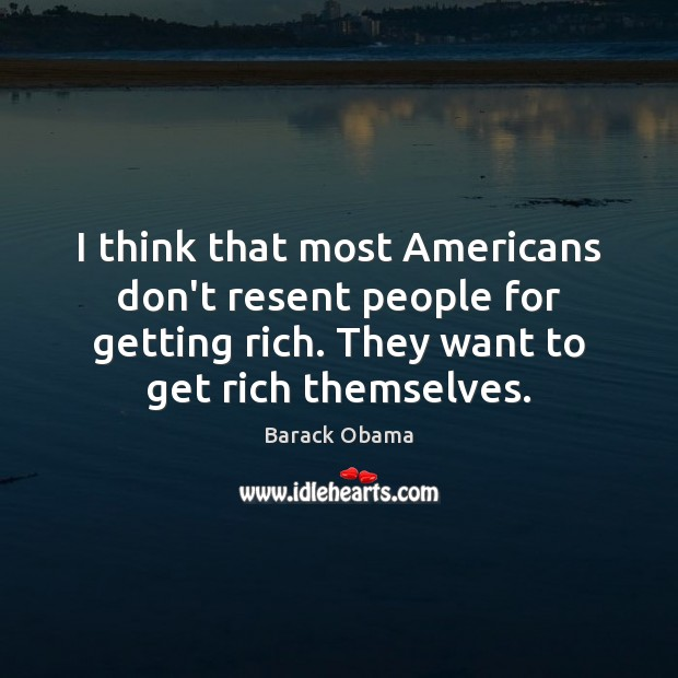 I think that most Americans don't resent people for getting rich. They Image