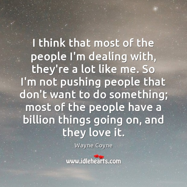 I think that most of the people I'm dealing with, they're a Wayne Coyne Picture Quote