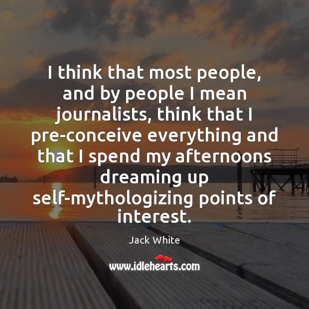 I think that most people, and by people I mean journalists, think Jack White Picture Quote