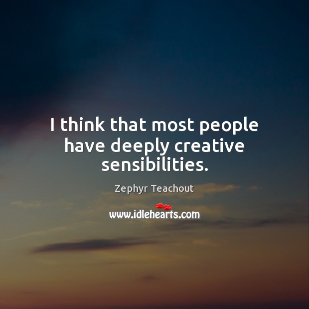 I think that most people have deeply creative sensibilities. Zephyr Teachout Picture Quote