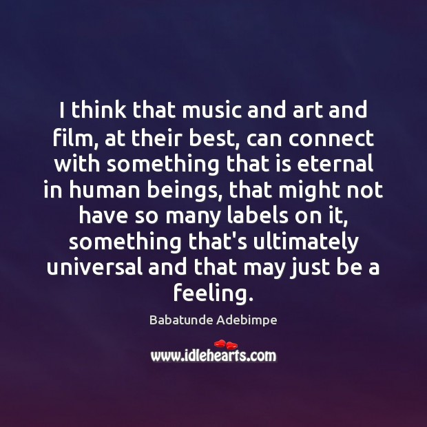 I think that music and art and film, at their best, can Image