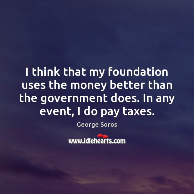 I think that my foundation uses the money better than the government George Soros Picture Quote