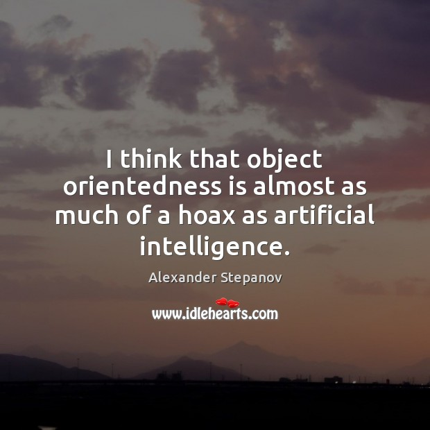 Image, I think that object orientedness is almost as much of a hoax as artificial intelligence.