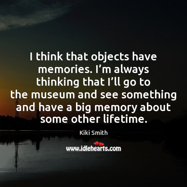 I think that objects have memories. I'm always thinking that I' Kiki Smith Picture Quote