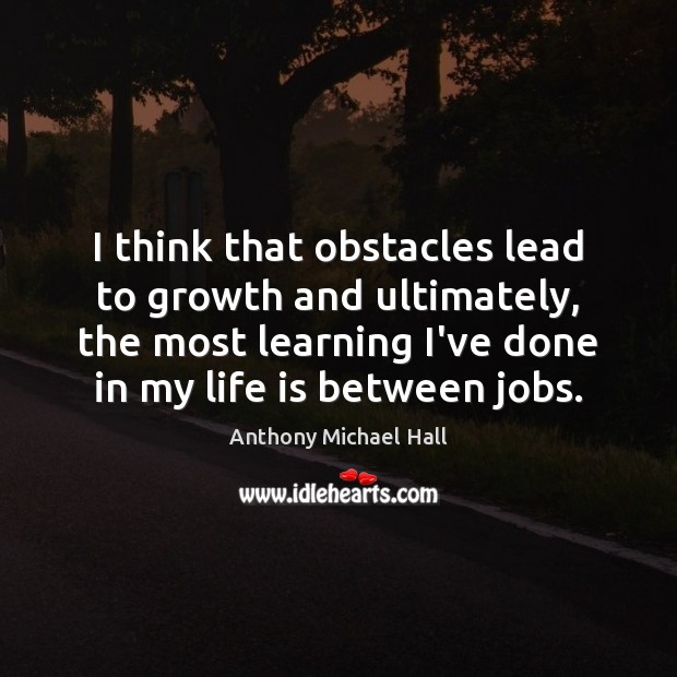 I think that obstacles lead to growth and ultimately, the most learning Anthony Michael Hall Picture Quote
