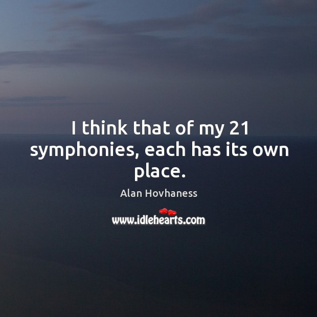 Image, I think that of my 21 symphonies, each has its own place.