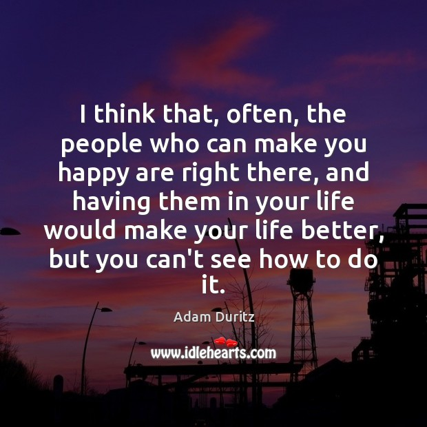 I think that, often, the people who can make you happy are Image