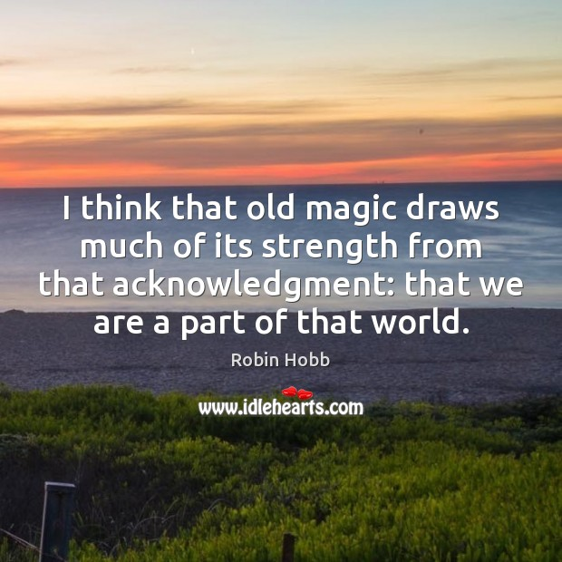I think that old magic draws much of its strength from that Robin Hobb Picture Quote