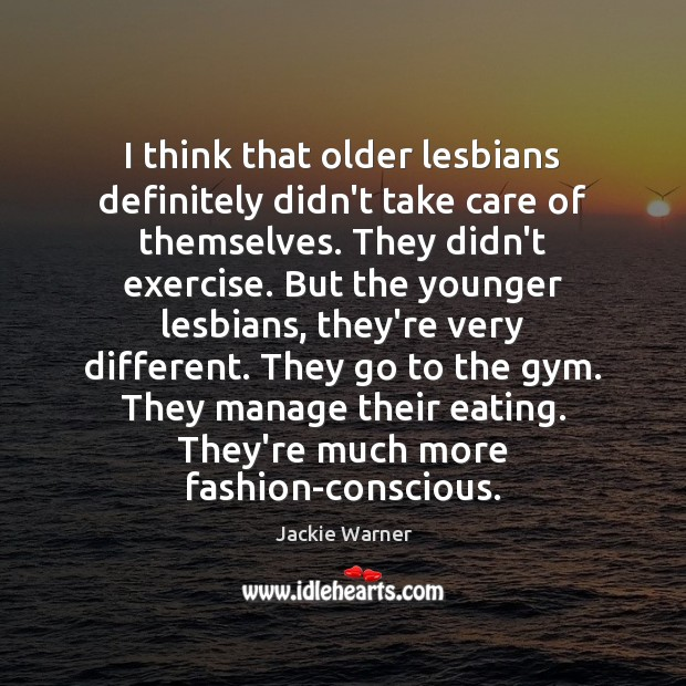 I think that older lesbians definitely didn't take care of themselves. They Image