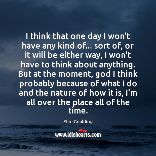 I think that one day I won't have any kind of… sort Ellie Goulding Picture Quote