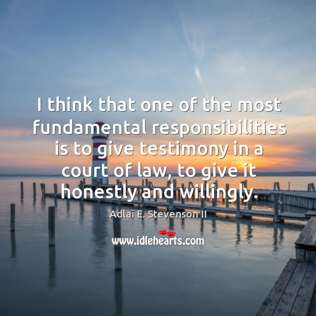 I think that one of the most fundamental responsibilities is to give testimony in a court of law Image