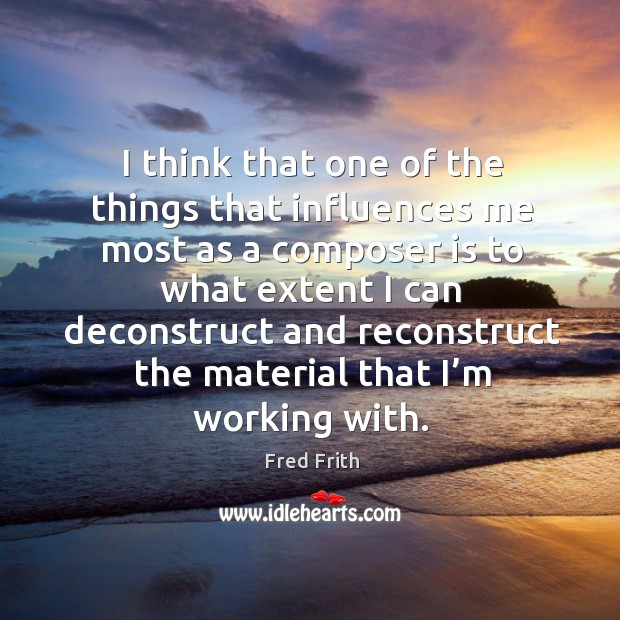 I think that one of the things that influences me most as a composer Fred Frith Picture Quote