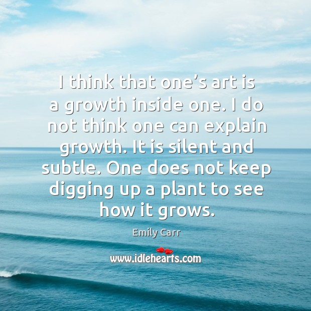I think that one's art is a growth inside one. I do not think one can explain growth. Emily Carr Picture Quote