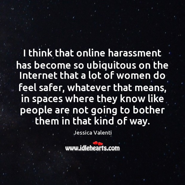 Image, I think that online harassment has become so ubiquitous on the Internet