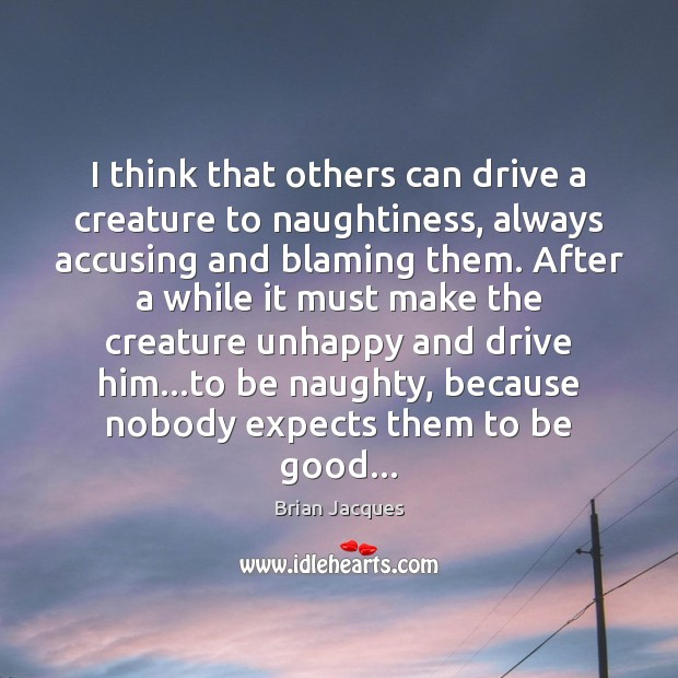 I think that others can drive a creature to naughtiness, always accusing Brian Jacques Picture Quote