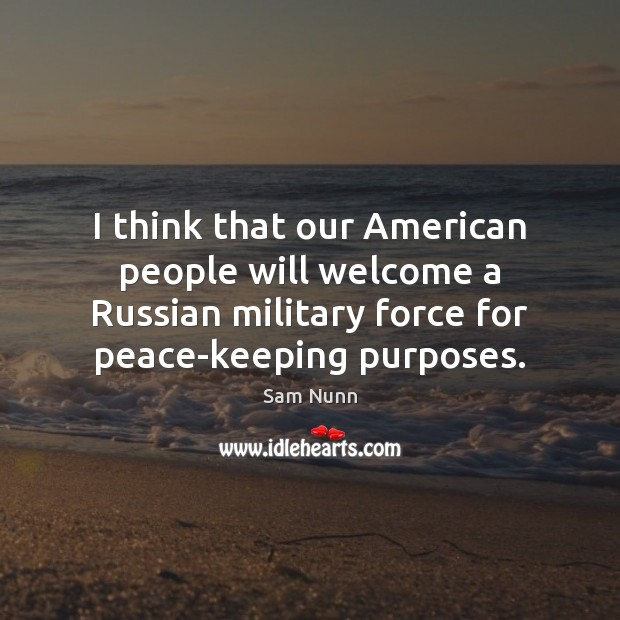 I think that our American people will welcome a Russian military force Image