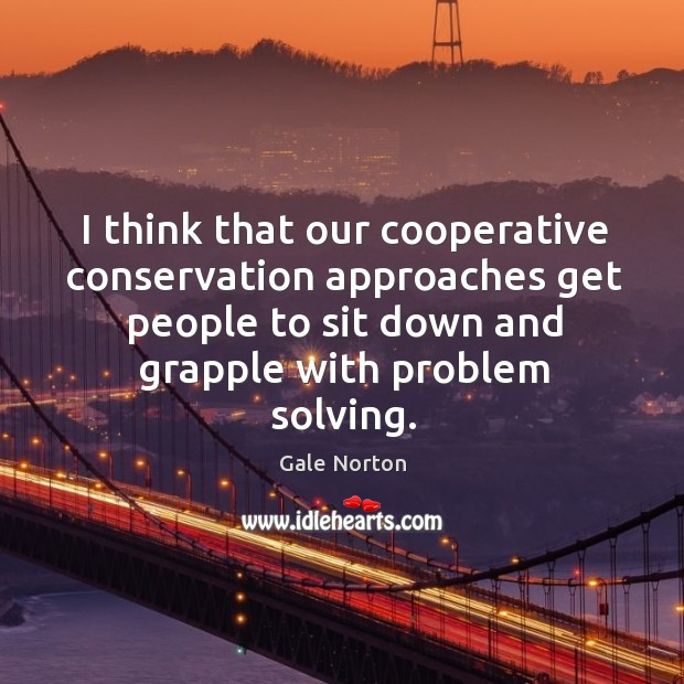 I think that our cooperative conservation approaches get people to sit down and grapple with problem solving. Gale Norton Picture Quote