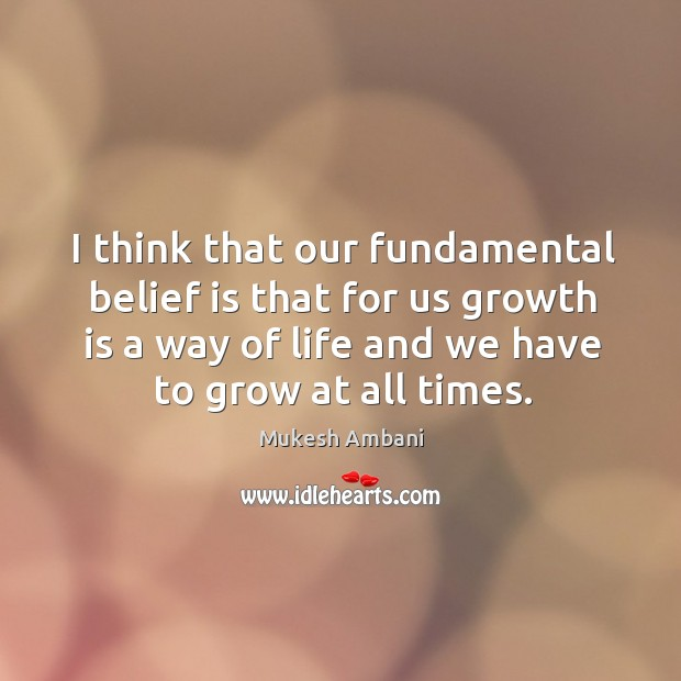 I think that our fundamental belief is that for us growth is a way of life and we have to grow at all times. Belief Quotes Image