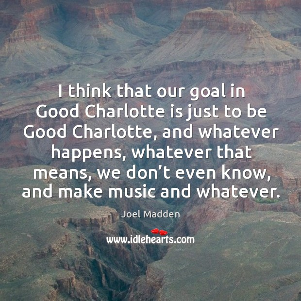 I think that our goal in good charlotte is just to be good charlotte Joel Madden Picture Quote