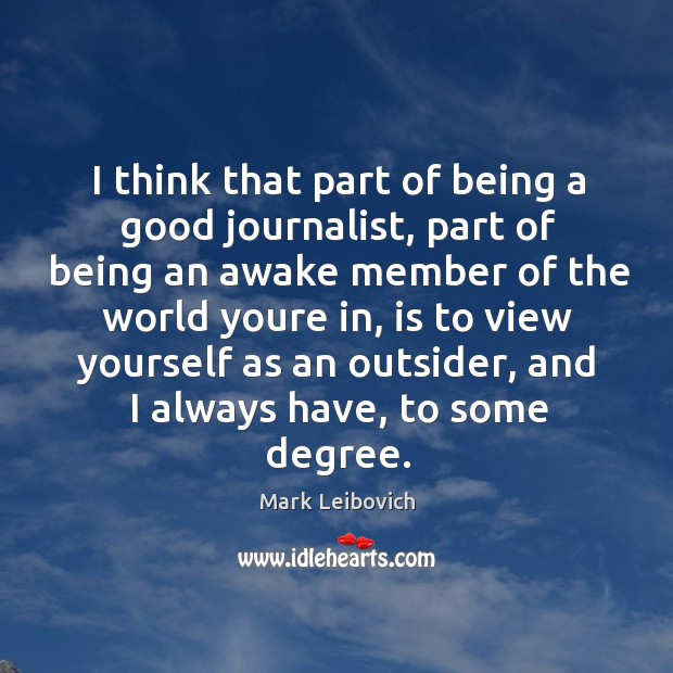 I think that part of being a good journalist, part of being Mark Leibovich Picture Quote