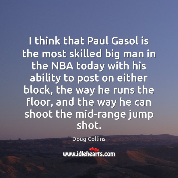 Image, I think that Paul Gasol is the most skilled big man in