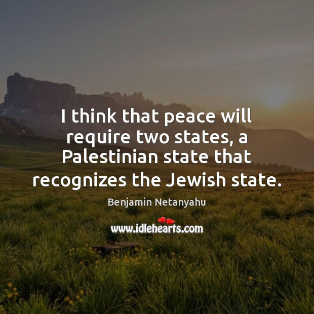 Image, I think that peace will require two states, a Palestinian state that