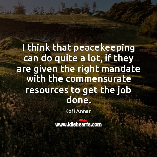 I think that peacekeeping can do quite a lot, if they are Kofi Annan Picture Quote