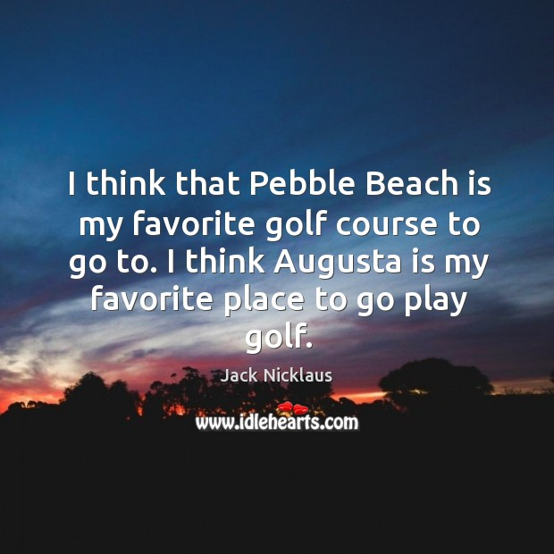 I think that Pebble Beach is my favorite golf course to go Image