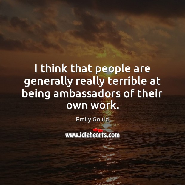 I think that people are generally really terrible at being ambassadors of their own work. Emily Gould Picture Quote