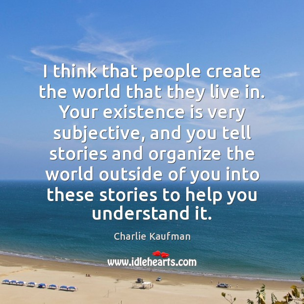 Image, I think that people create the world that they live in. Your