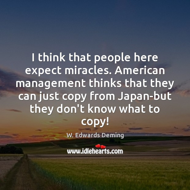 I think that people here expect miracles. American management thinks that they W. Edwards Deming Picture Quote
