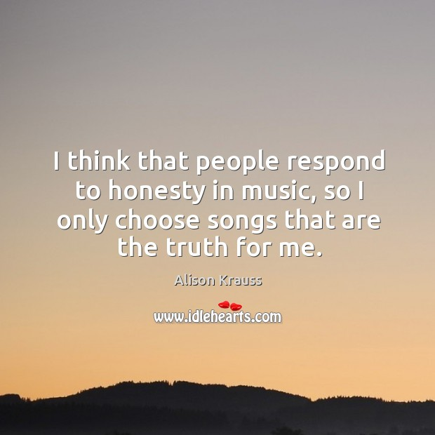 I think that people respond to honesty in music, so I only choose songs that are the truth for me. Alison Krauss Picture Quote