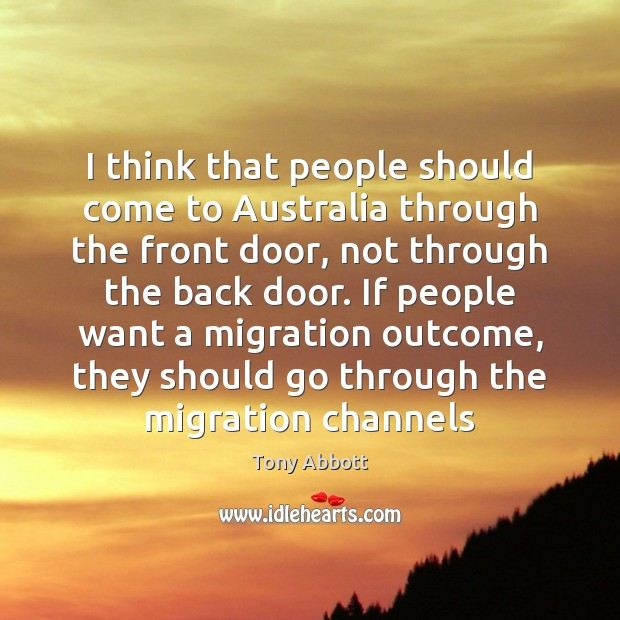 I think that people should come to Australia through the front door, Tony Abbott Picture Quote