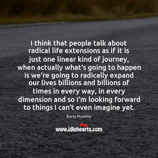 Image, I think that people talk about radical life extensions as if it