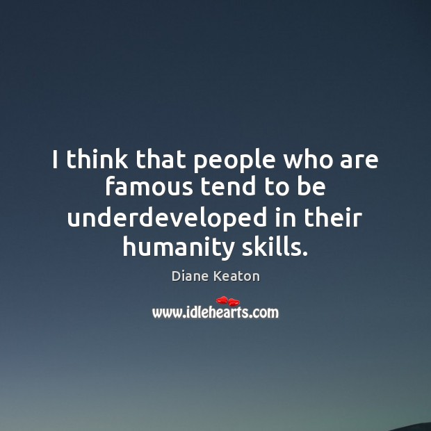 I think that people who are famous tend to be underdeveloped in their humanity skills. Diane Keaton Picture Quote
