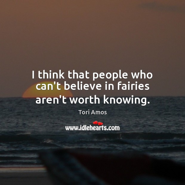 I think that people who can't believe in fairies aren't worth knowing. Tori Amos Picture Quote