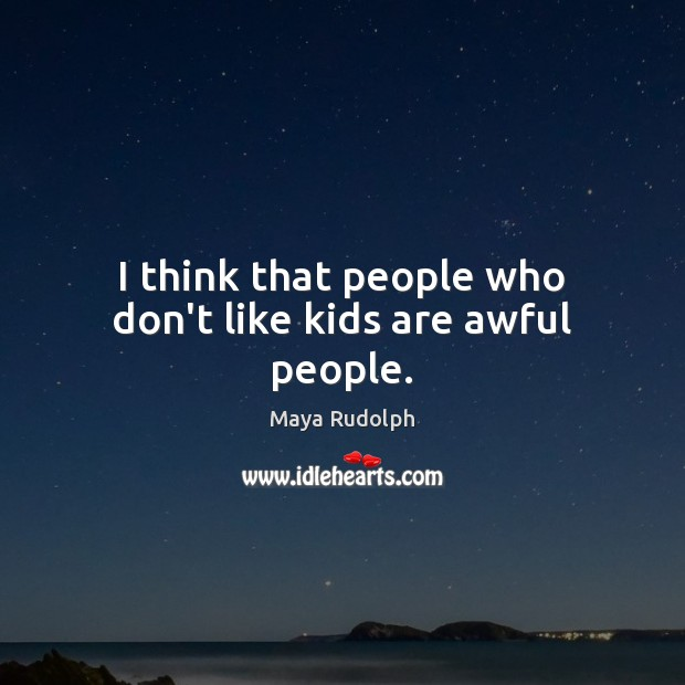 I think that people who don't like kids are awful people. Image