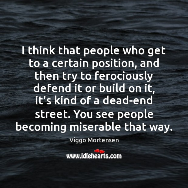 I think that people who get to a certain position, and then Viggo Mortensen Picture Quote
